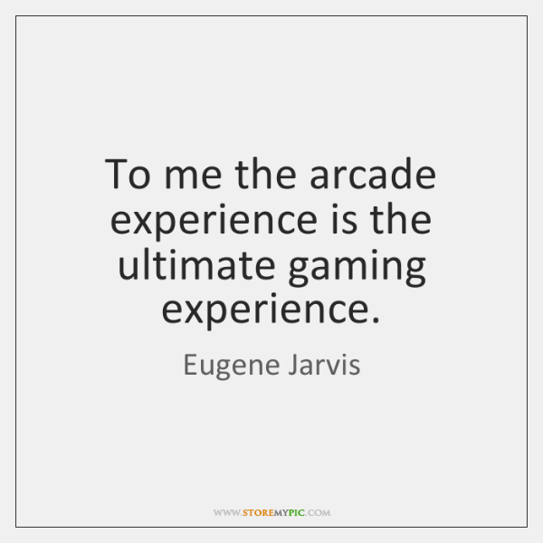 To me the arcade experience is the ultimate gaming experience.