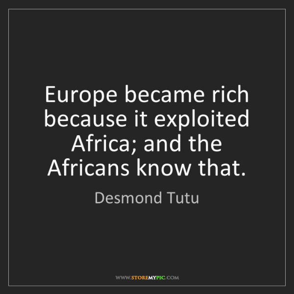 Desmond Tutu: Europe became rich because it exploited Africa; and the...