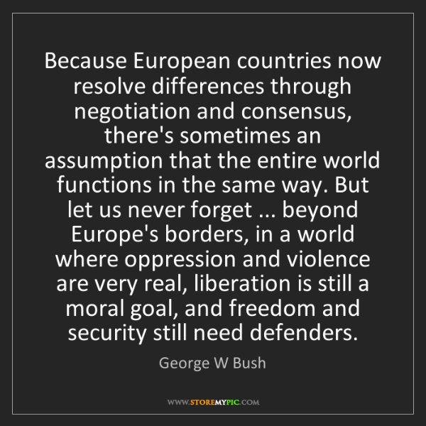 George W Bush: Because European countries now resolve differences through...
