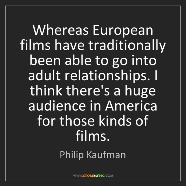 Philip Kaufman: Whereas European films have traditionally been able to...