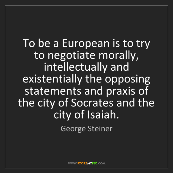 George Steiner: To be a European is to try to negotiate morally, intellectually...