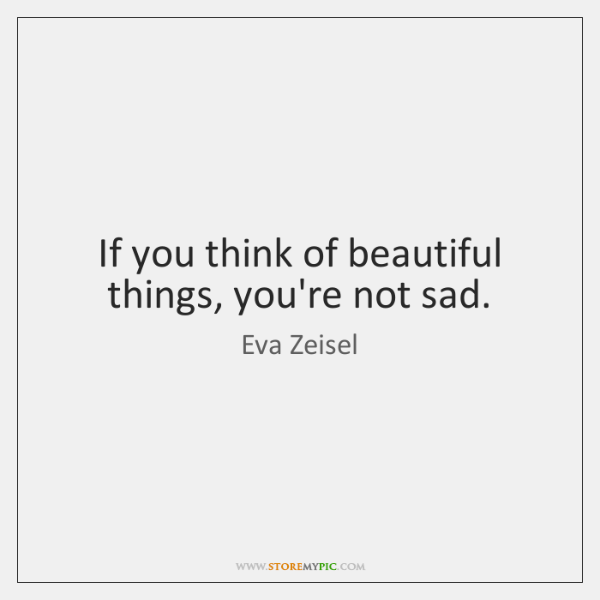 If you think of beautiful things, you're not sad.