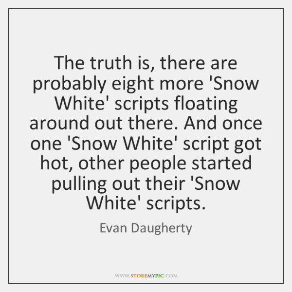 The truth is, there are probably eight more 'Snow White' scripts floating ...