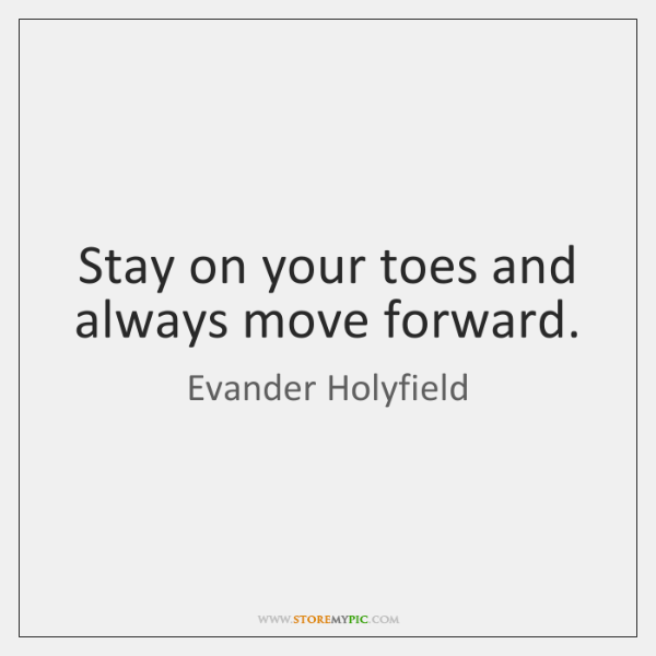 Stay on your toes and always move forward.