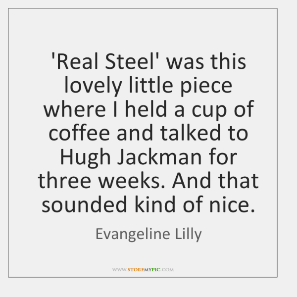 'Real Steel' was this lovely little piece where I held a cup ...