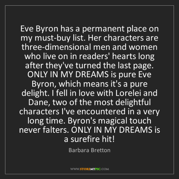 Barbara Bretton: Eve Byron has a permanent place on my must-buy list....