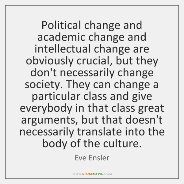 Political change and academic change and intellectual change are obviously crucial, but ...