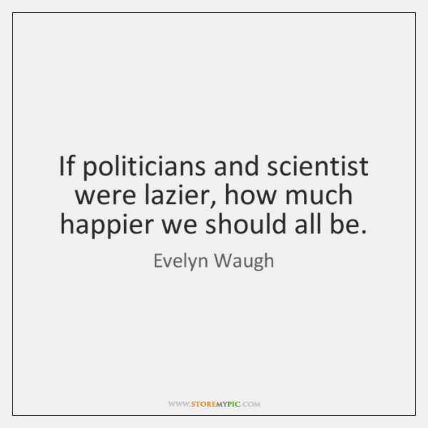 If politicians and scientist were lazier, how much happier we should all ...