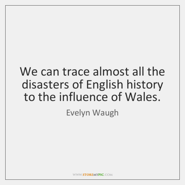We can trace almost all the disasters of English history to the ...