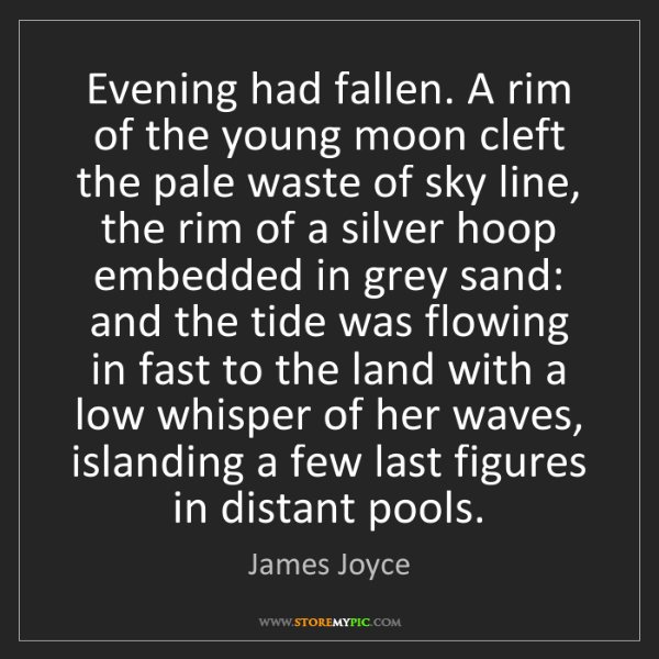 James Joyce: Evening had fallen. A rim of the young moon cleft the...