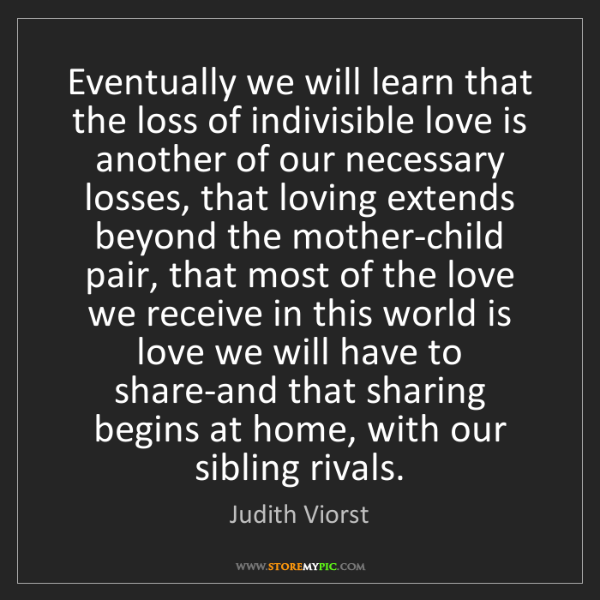 Judith Viorst: Eventually we will learn that the loss of indivisible...