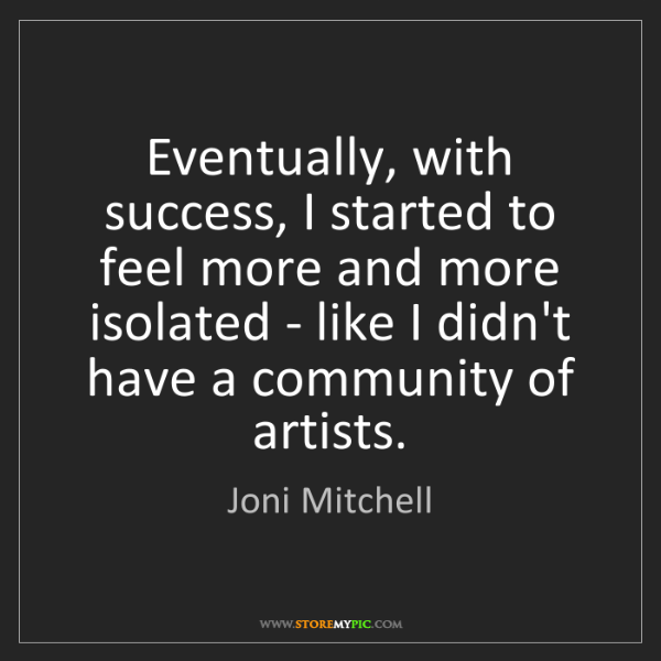 Joni Mitchell: Eventually, with success, I started to feel more and...