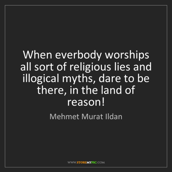 Mehmet Murat Ildan: When everbody worships all sort of religious lies and...