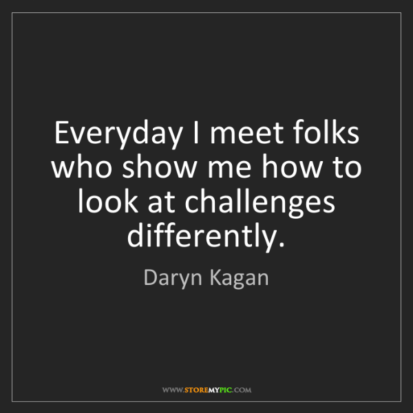 Daryn Kagan: Everyday I meet folks who show me how to look at challenges...