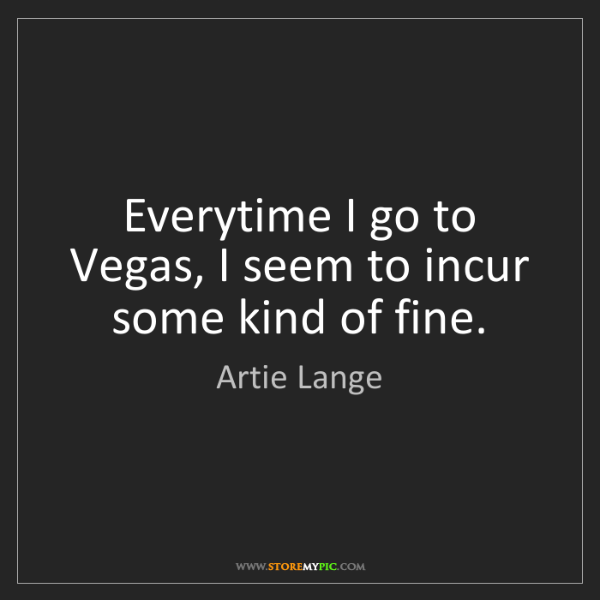 Artie Lange: Everytime I go to Vegas, I seem to incur some kind of...