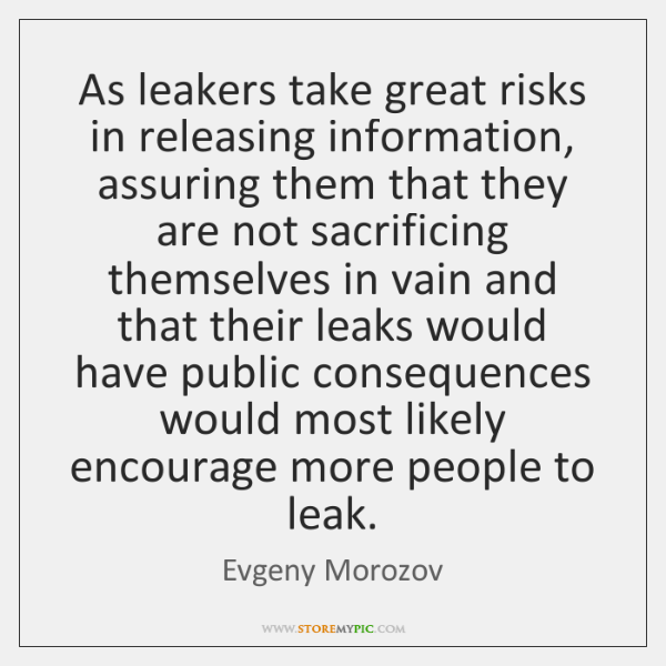 As leakers take great risks in releasing information, assuring them that they ...