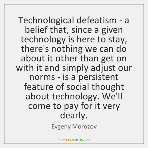 Technological defeatism - a belief that, since a given technology is here ...