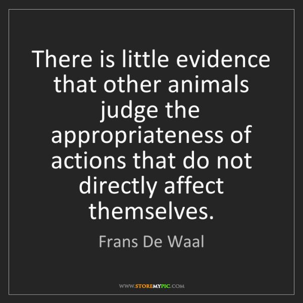 Frans De Waal: There is little evidence that other animals judge the...