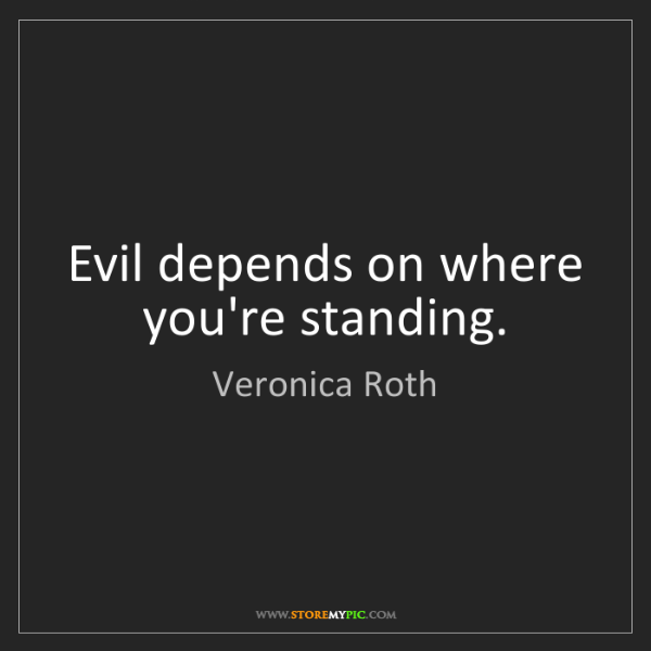 Veronica Roth: Evil depends on where you're standing.
