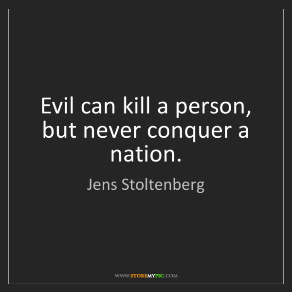 Jens Stoltenberg: Evil can kill a person, but never conquer a nation.