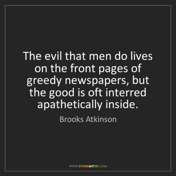 Brooks Atkinson: The evil that men do lives on the front pages of greedy...