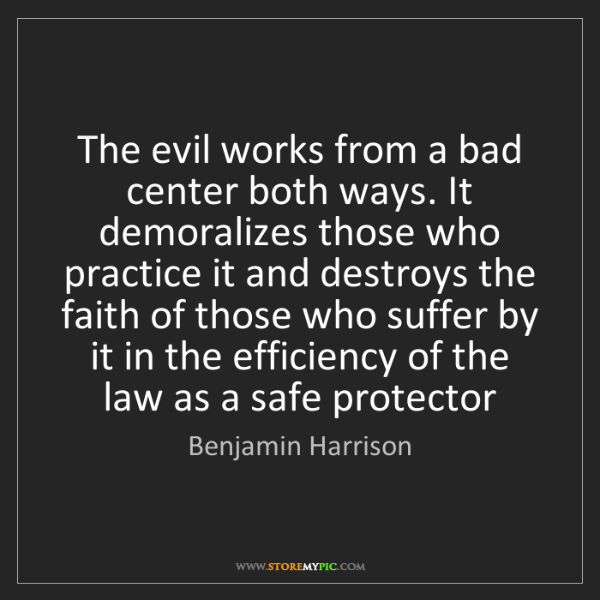 Benjamin Harrison: The evil works from a bad center both ways. It demoralizes...