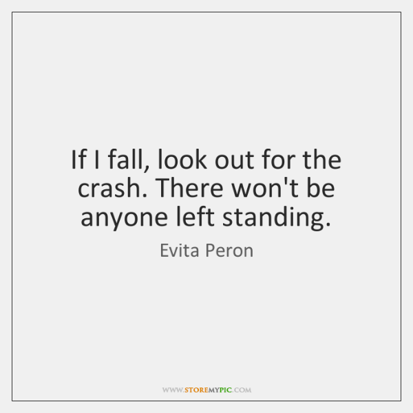 If I fall, look out for the crash. There won't be anyone ...