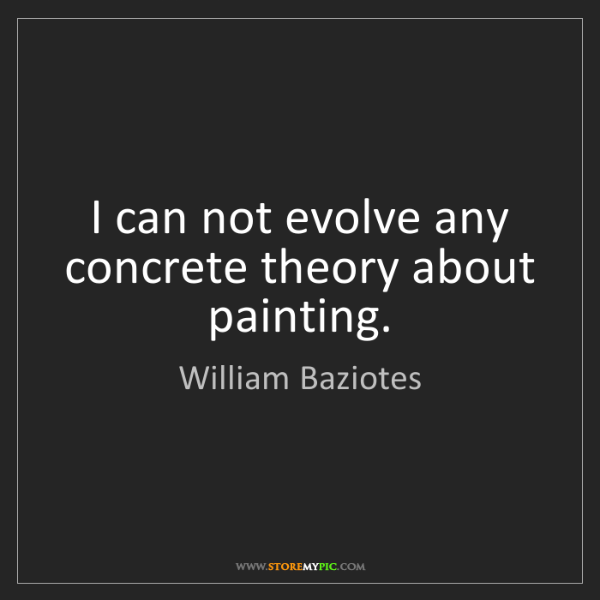 William Baziotes: I can not evolve any concrete theory about painting.