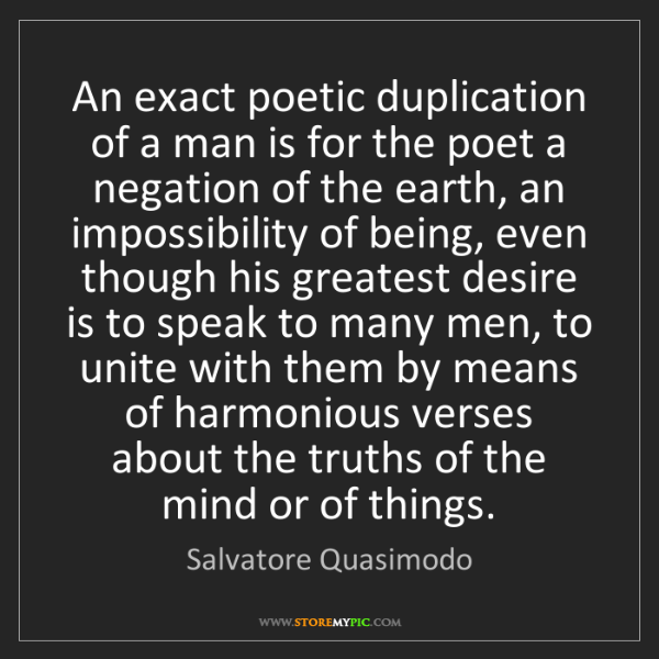 Salvatore Quasimodo: An exact poetic duplication of a man is for the poet...