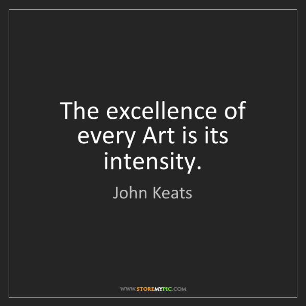 John Keats: The excellence of every Art is its intensity.