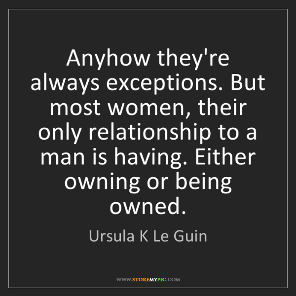 Ursula K Le Guin: Anyhow they're always exceptions. But most women, their...