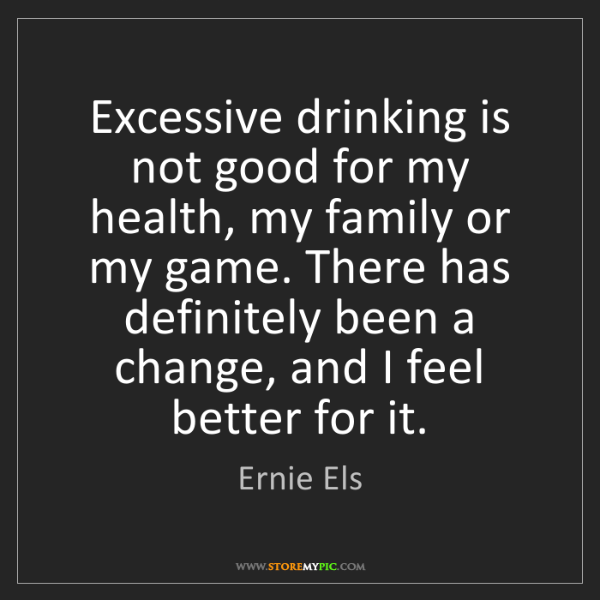 Ernie Els: Excessive drinking is not good for my health, my family...