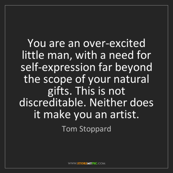 Tom Stoppard: You are an over-excited little man, with a need for self-expression...