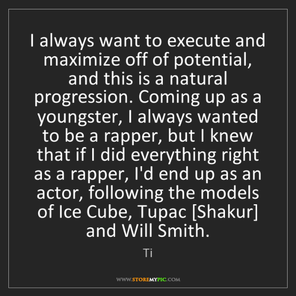 Ti: I always want to execute and maximize off of potential,...