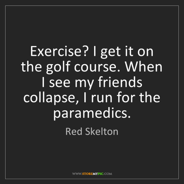 Red Skelton: Exercise? I get it on the golf course. When I see my...