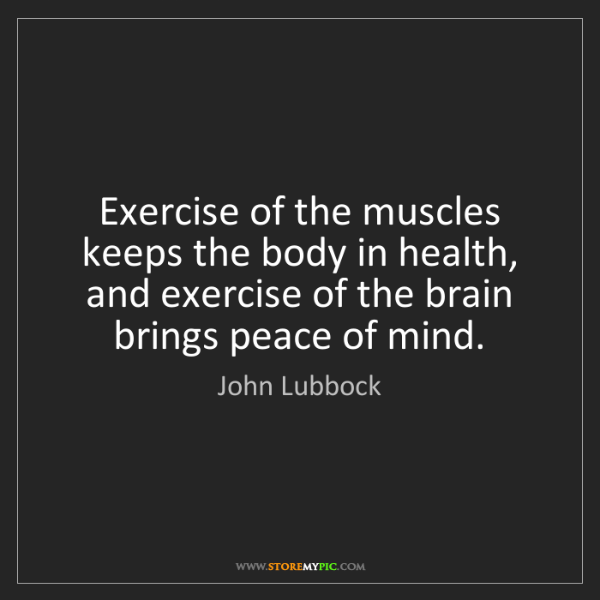 John Lubbock: Exercise of the muscles keeps the body in health, and...