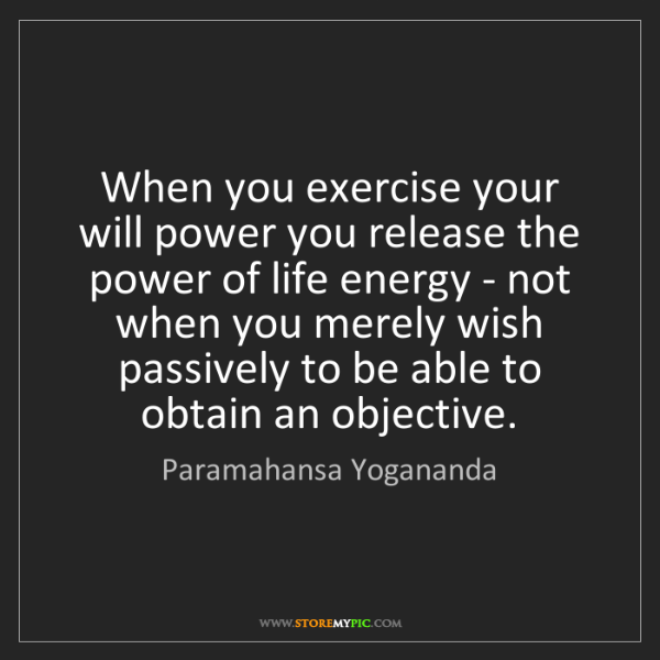 Paramahansa Yogananda: When you exercise your will power you release the power...