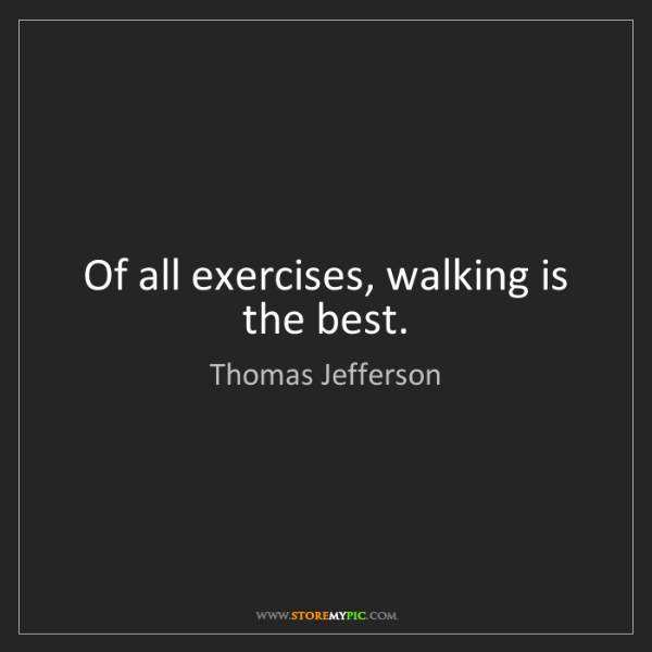 Thomas Jefferson: Of all exercises, walking is the best.