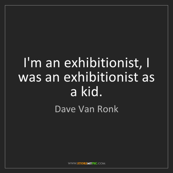 Dave Van Ronk: I'm an exhibitionist, I was an exhibitionist as a kid.