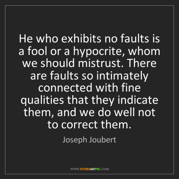 Joseph Joubert: He who exhibits no faults is a fool or a hypocrite, whom...