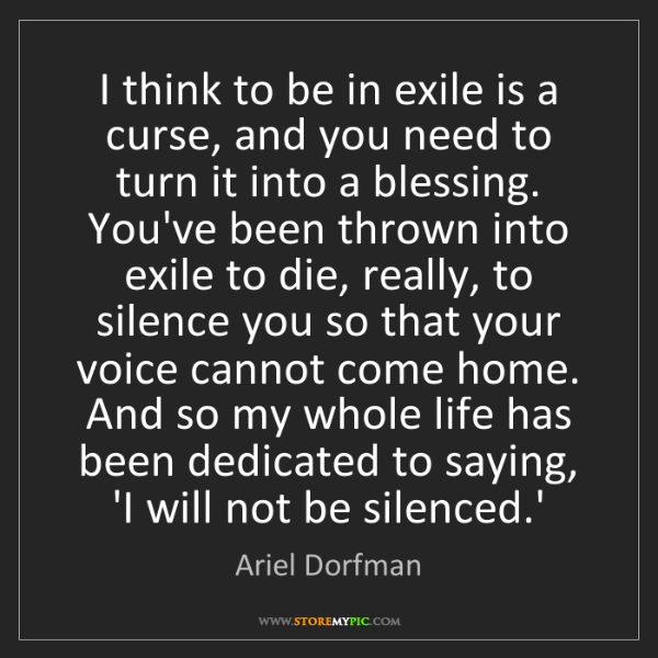 Ariel Dorfman: I think to be in exile is a curse, and you need to turn...