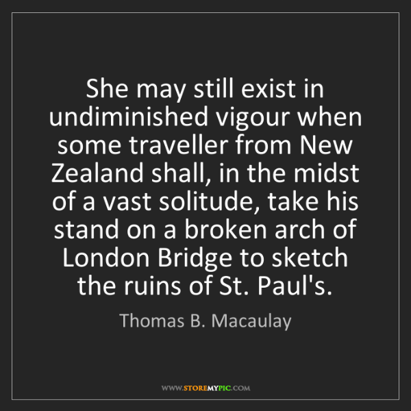 Thomas B. Macaulay: She may still exist in undiminished vigour when some...