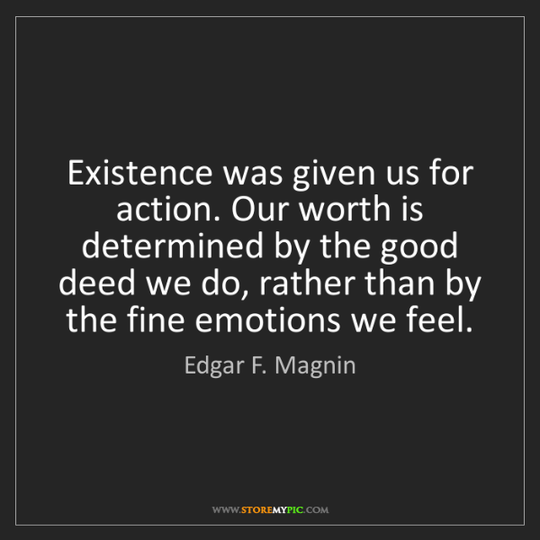Edgar F. Magnin: Existence was given us for action. Our worth is determined...