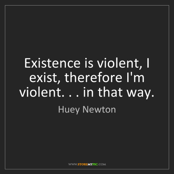 Huey Newton: Existence is violent, I exist, therefore I'm violent....