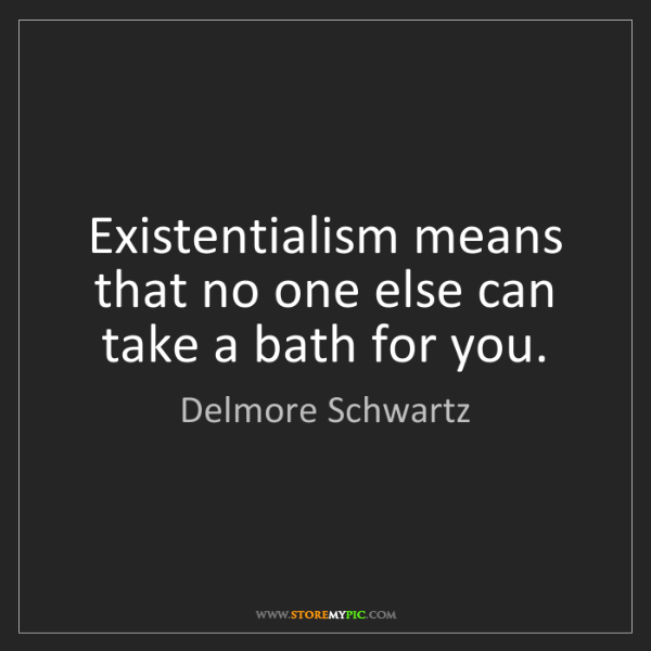 Delmore Schwartz: Existentialism means that no one else can take a bath...