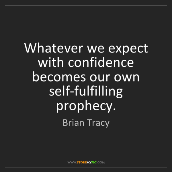 Brian Tracy: Whatever we expect with confidence becomes our own self-fulfilling...