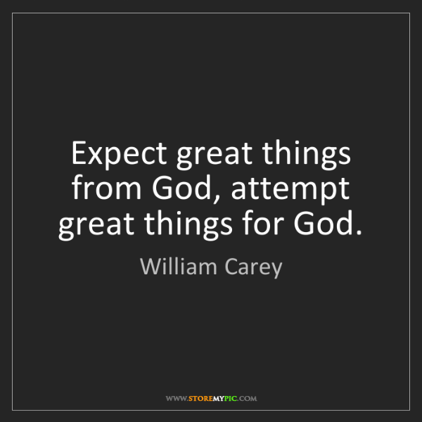 William Carey: Expect great things from God, attempt great things for...