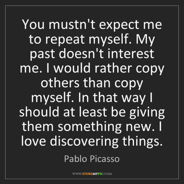 Pablo Picasso: You mustn't expect me to repeat myself. My past doesn't...