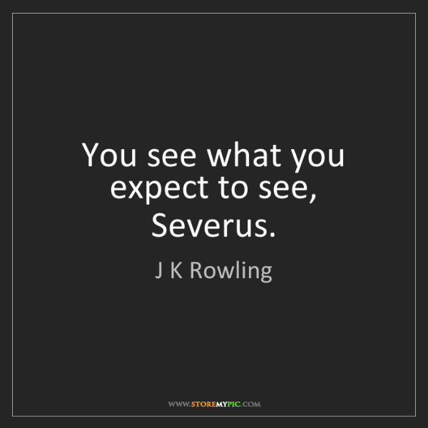 J K Rowling: You see what you expect to see, Severus.