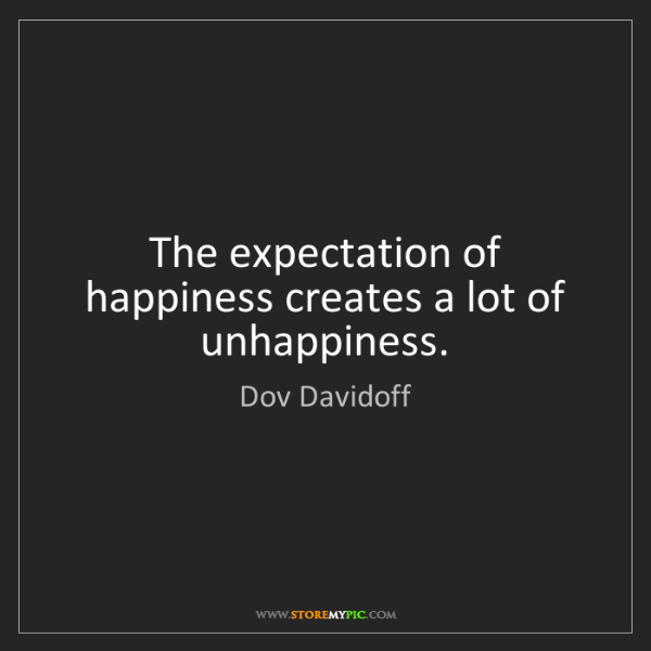 Dov Davidoff: The expectation of happiness creates a lot of unhappiness.